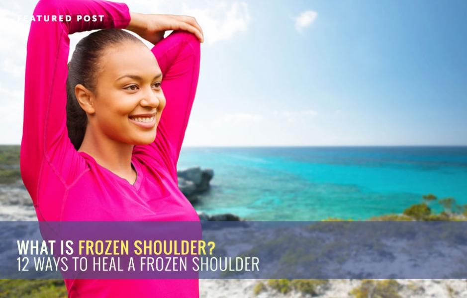 What is Frozen Shoulder? 12 Ways to Heal a Frozen Shoulder
