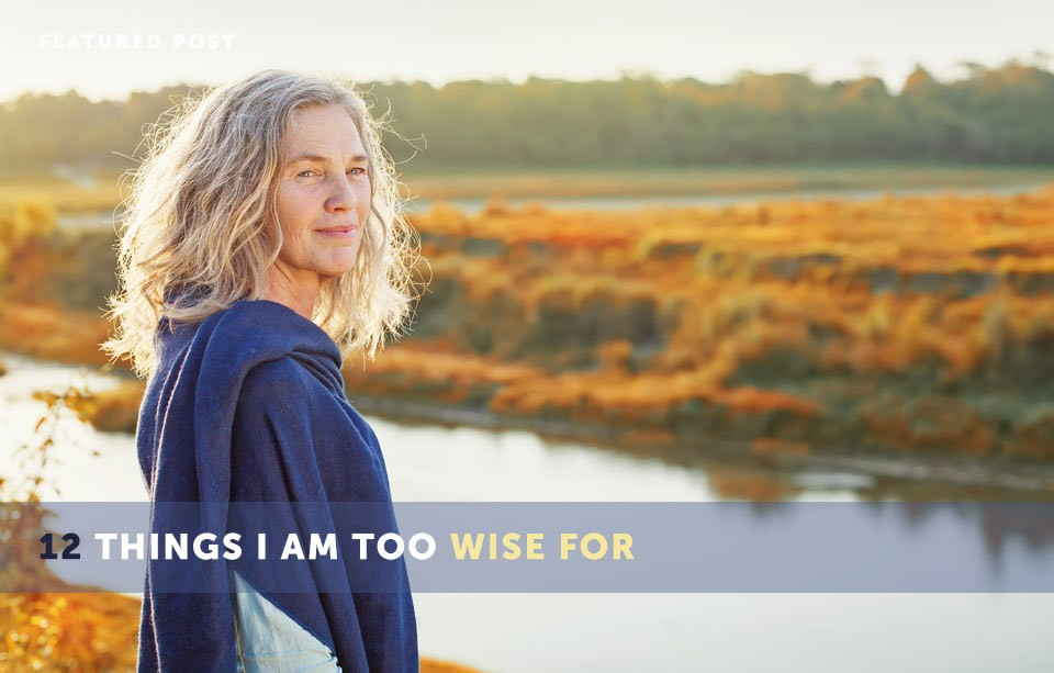 12 Things I Am Too Wise For