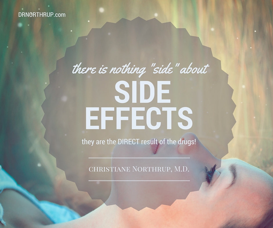 "There's nothing ""side"" about side effects...they are the direct result of the drugs! — Christiane Northrup, M.D."