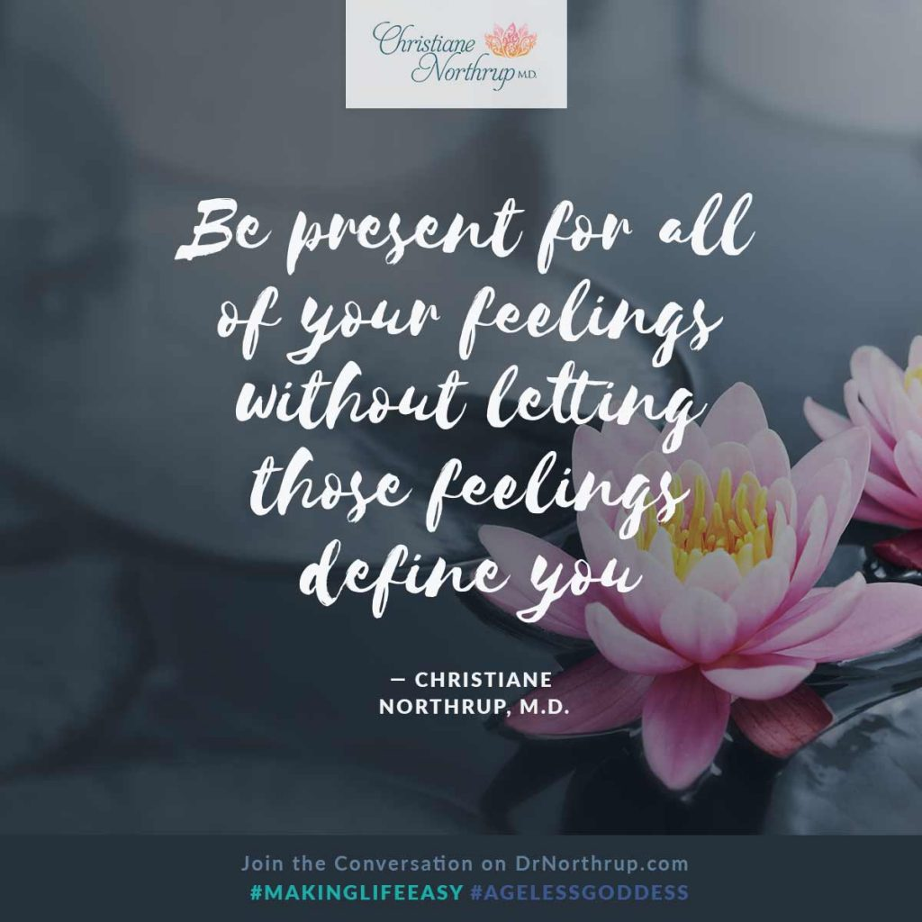 """Be present for all of your feelings without letting those feelings define you."" — Christiane Northrup, M.D.  #emotions #strong #makinglifeeasy #ageless #goddess"
